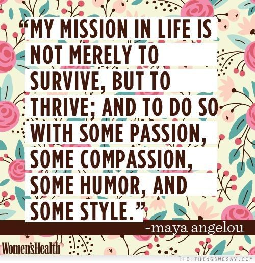 My mission in life is not merely to survive but to thrive and to do so with some passion some compassion some humor and some style