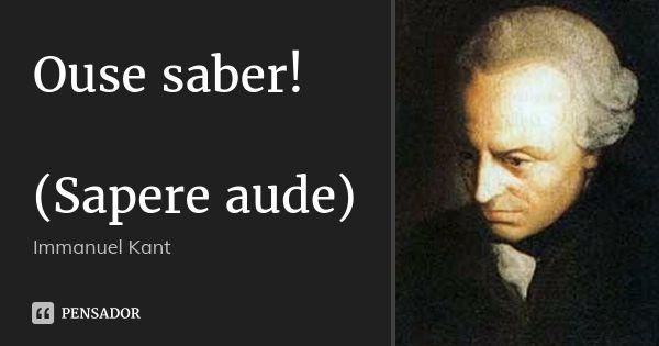 Ouse saber! (Sapere aude) — Immanuel Kant