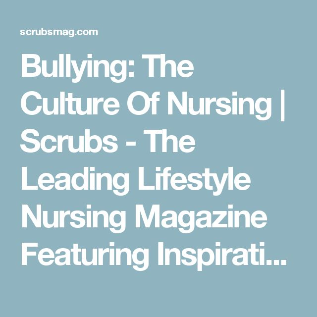 Bullying: The Culture Of Nursing | Scrubs - The Leading Lifestyle Nursing Magazine Featuring Inspirational and Informational Nursing Articles