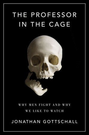 THE PROFESSOR IN THE CAGE by Jonathan Gottschall -- An English professor begins training in the sport of mixed martial arts and explores the science and history behind the violence of men.