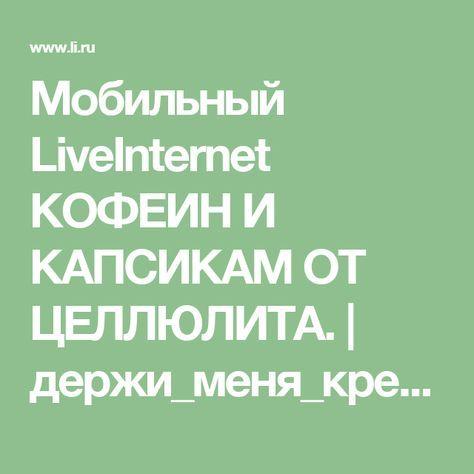 Мобильный LiveInternet КОФЕИН И КАПСИКАМ ОТ ЦЕЛЛЮЛИТА.   держи_меня_крепко - Дневник держи_меня_крепко  