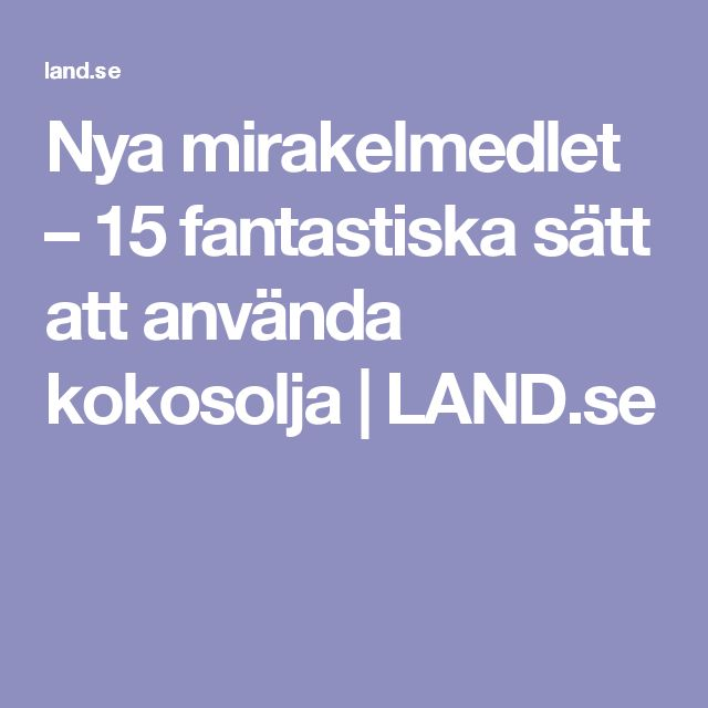 Nya mirakelmedlet – 15 fantastiska sätt att använda kokosolja | LAND.se