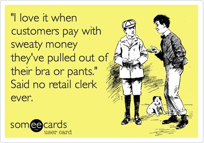 'I love it when customers pay with sweaty money they've pulled out of their bra or pants.' Said no retail clerk ever.