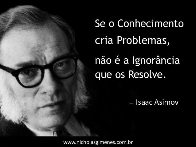 www.nicholasgimenes.com.br Se o Conhecimento cria Problemas, não é a Ignorância que os Resolve. ̶ Isaac Asimov
