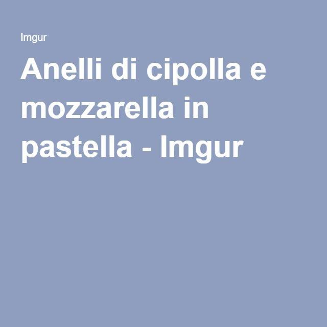 Anelli di cipolla e mozzarella in pastella - Imgur