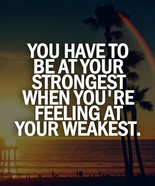 You have to be your strongest when you 're feeling at your weakest.