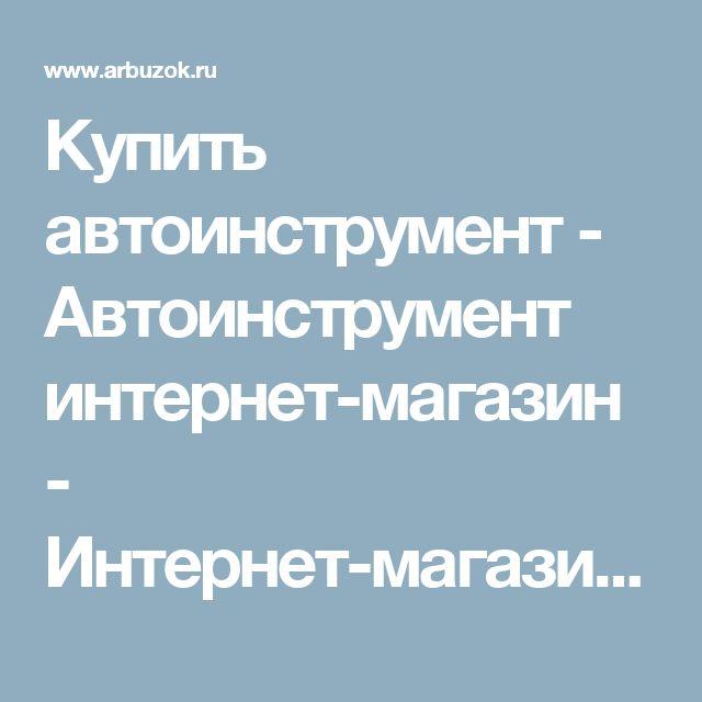 Купить автоинструмент - Автоинструмент интернет-магазин - Интернет-магазины Москвы - Интернет-магазины. Каталог товаров. Скидки. Распродажа - Каталог товаров. Цены, скидки, распродажи