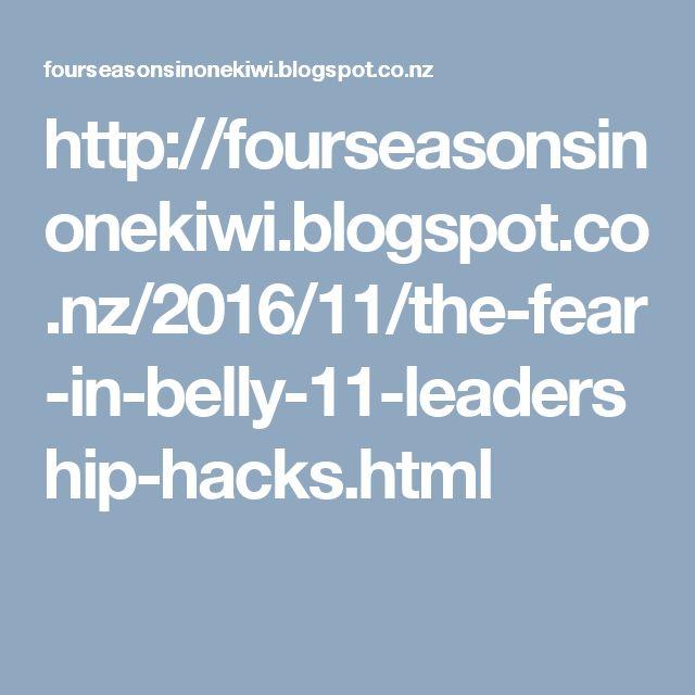http://fourseasonsinonekiwi.blogspot.co.nz/2016/11/the-fear-in-belly-11-leadership-hacks.html