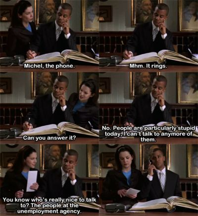 "Gilmore Girls.  My favorite quote! ""People are particularly stupid today, I can't talk to anymore of them."""