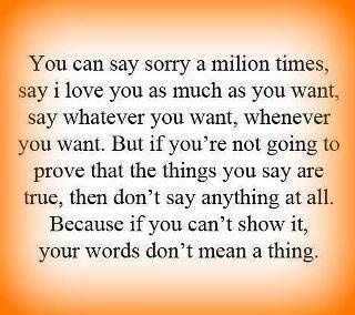 damn straight. say whatever you want but if you don't back it up by what you do it doesn't mean a damn thing.  *