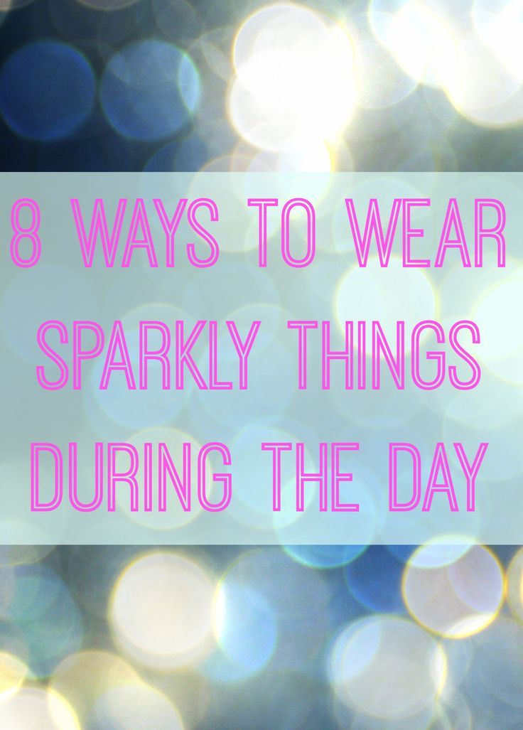Sparkly clothes look great in the day too. Anyone who tells you otherwise is not your friend.