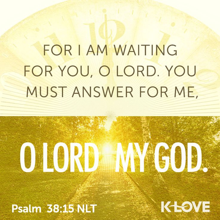 K-LOVE's Encouraging Word. For I am waiting for you, O Lord. You must answer for me, O Lord my God. Psalm 38:15 NLT