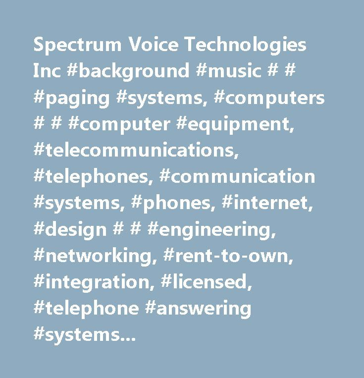 Spectrum Voice Technologies Inc #background #music # # #paging #systems, #computers # # #computer #equipment, #telecommunications, #telephones, #communication #systems, #phones, #internet, #design # # #engineering, #networking, #rent-to-own, #integration, #licensed, #telephone #answering #systems # # #equipment, #business #services, #shopping # # #shopping #services, #telephone #equipment, #telephones #equipment # # #systems, #voice #mail #equipment # # #services, #all #other #miscellaneous…