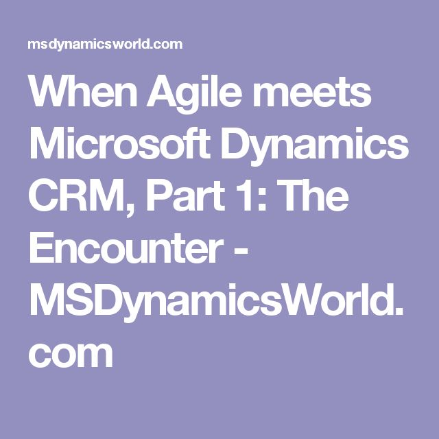 When Agile meets Microsoft Dynamics CRM, Part 1: The Encounter - MSDynamicsWorld.com