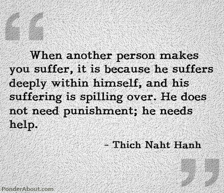 WHEN ANOTHER PERSON MAKE YOU SUFFER, IT IS BECAUSE HE SUFFERS DEEPLY WITHIN HIMSELF, AND HIS SUFFERING IS SPILLING OVER.  HE DOES NOT NEED PUNISHMENT; HE NEEDS HELP.