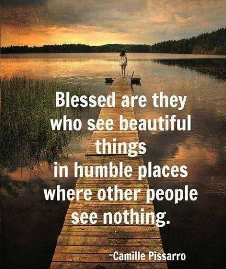 Blessed are they who see beautiful things in humble places where other people see nothing. #Camille_Pissarro #Blessed #Humble #Quotes #Words #Sayings #Art #Artist  #Inspiration