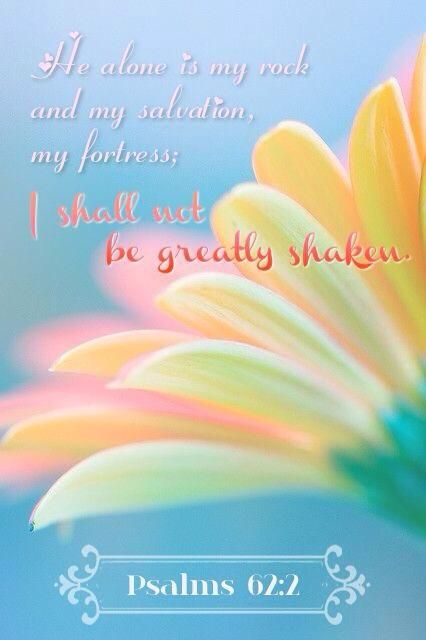 PSALM  62:2 - Truly my soul finds rest in God;  my salvation comes from him.   Truly he is my rock and my salvation;  he is my fortress,  I will never be shaken.