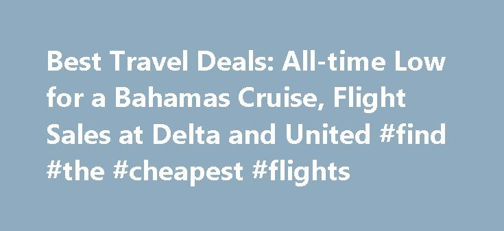 Best Travel Deals: All-time Low for a Bahamas Cruise, Flight Sales at Delta and United #find #the #cheapest #flights http://travels.remmont.com/best-travel-deals-all-time-low-for-a-bahamas-cruise-flight-sales-at-delta-and-united-find-the-cheapest-flights/  #deals travel # Best Travel Deals: All-time Low for a Bahamas Cruise, Flight Sales at Delta and United Whether you're planning on taking to the skies or the high seas, we've rounded up the best travel deals of the week.... Read moreThe…