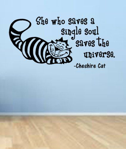 Cheshire Cat quote-She Who Saves a Single Soul, Saves the Universe- Wall Decal ValueVinylArt http://www.amazon.com/dp/B00EQMIOKQ/ref=cm_sw_r_pi_dp_R3mRtb19C5JNQXY7
