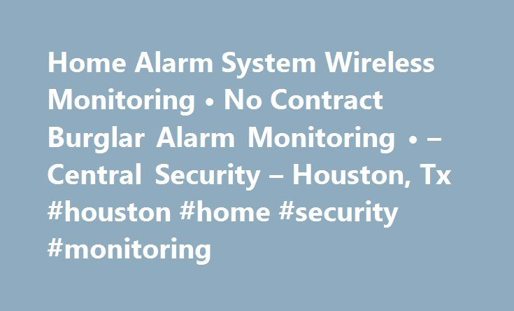 Home Alarm System Wireless Monitoring • No Contract Burglar Alarm Monitoring • – Central Security – Houston, Tx #houston #home #security #monitoring http://game.nef2.com/home-alarm-system-wireless-monitoring-%e2%80%a2-no-contract-burglar-alarm-monitoring-%e2%80%a2-central-security-houston-tx-houston-home-security-monitoring/  # Top rated Houston home security alarm monitoring services How we set our pricing We make our pricing very simple! We have two prices you would pay, $19.99 if you…