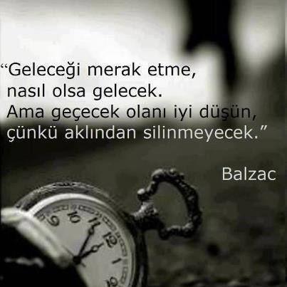 Geleceği merak etme, nasıl olsa gelecek. Ama geçecek olanı iyi düşün, çünkü aklından silinmeyecek... Balzac.