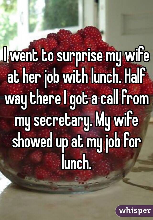 """I went to surprise my wife at her job with lunch. Half way there I got a call from my secretary. My wife showed up at my job for lunch."""