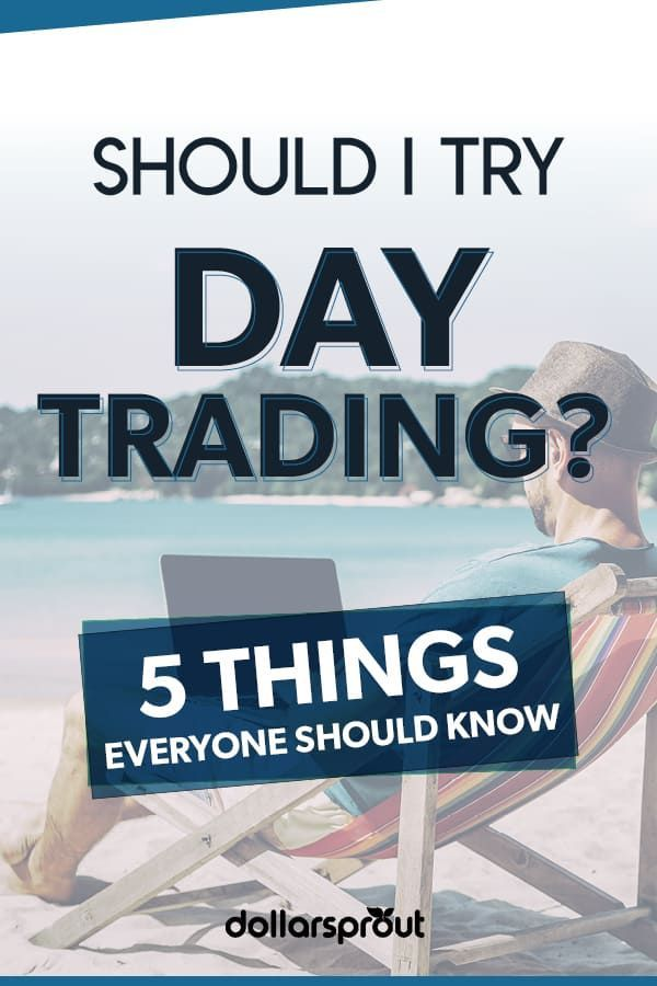 Should I Try Day Trading 5 Things Everyone Should Know Every