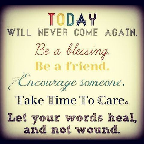 Today will never come again. Be a blessing. Be a friend. Encourage someone. Take time to care. Let your words heal, and not wound. ~ Unkn #positive #quote positive quotes