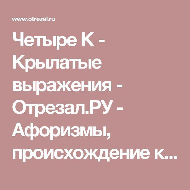 Четыре К - Крылатые выражения - Отрезал.РУ - Афоризмы, происхождение крылатых…