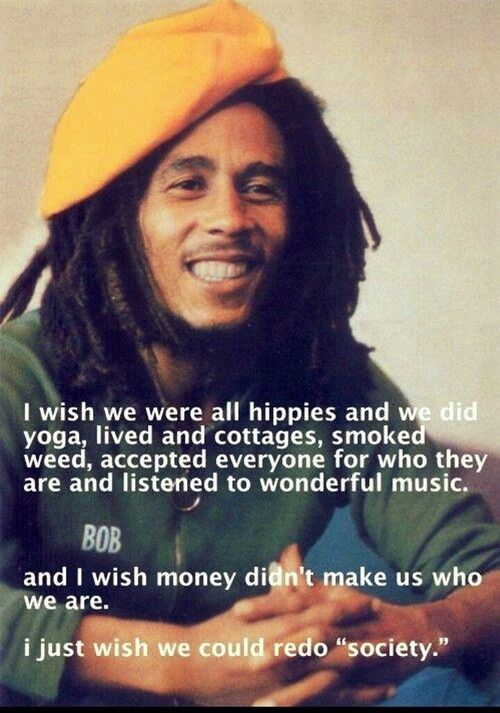 """""""I wish we were all hippies and we did yoga, lived in cottages, smoked weed, accepted everyone for who they are and listened to wonderful music. And I wish money didn't make us who we are. I just wish we could redo society"""" Bob Marley"""