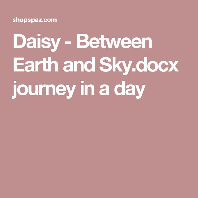 Daisy - Between Earth and Sky.docx journey in a day