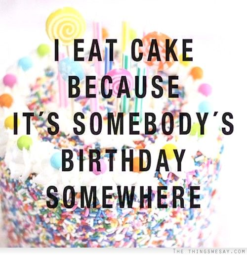I Eat Cake Because It S Somebody S Birthday Somewhere