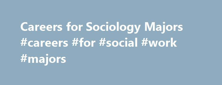 Careers for Sociology Majors #careers #for #social #work #majors http://rwanda.nef2.com/careers-for-sociology-majors-careers-for-social-work-majors/  # Careers for Sociology Majors What can I do with my degree? Employers seek to hire candidates with strong analytic and communication skills, who can think creatively about problems, work in collaborative environments, and leverage diversity to maximize success for their organizations and employees. The sociology major teaches students how to…