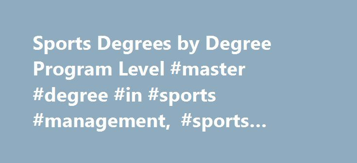 Sports Degrees by Degree Program Level #master #degree #in #sports #management, #sports #degrees http://sweden.remmont.com/sports-degrees-by-degree-program-level-master-degree-in-sports-management-sports-degrees/  # Sports Degrees by Degree Program Level Essential Information People who are pursuing careers in sports can earn associate's and bachelor's degrees in sports management. Graduates with bachelor's degrees in a sports field might find employment as athletic directors, sports…