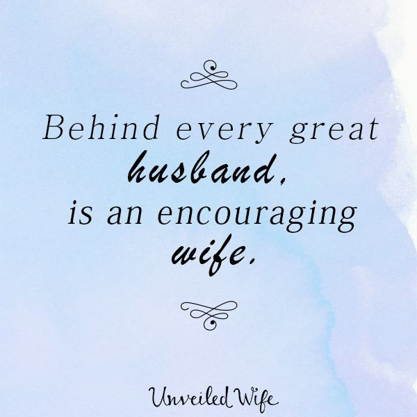 Behind Every Great Husband, Is An Encouraging Wife!
