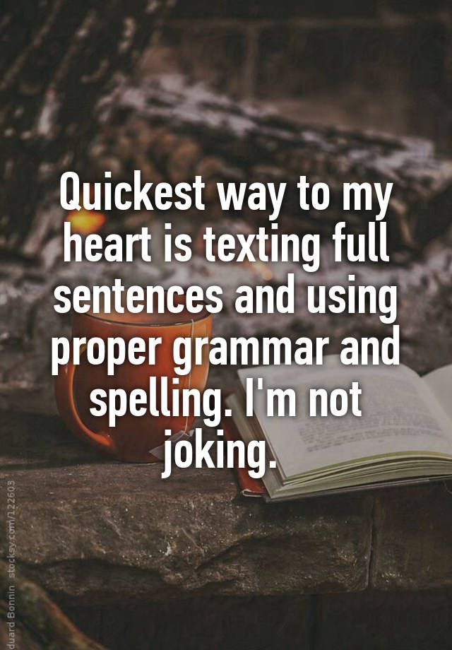 """""""Quickest way to my heart is texting full sentences and using proper grammar and spelling. I'm not joking. """""""
