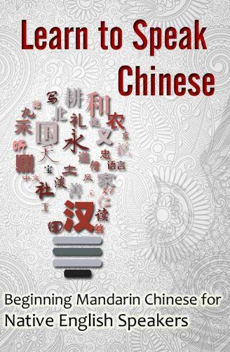 Learn to Speak Chinese: Beginning Mandarin Chinese for Native English Speakers (with Chinese Characters)