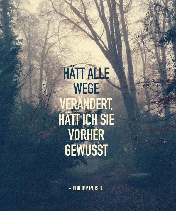 Hätt alle Wege verändert, hätt ich sie vorher gewusst. -Philipp Poisel