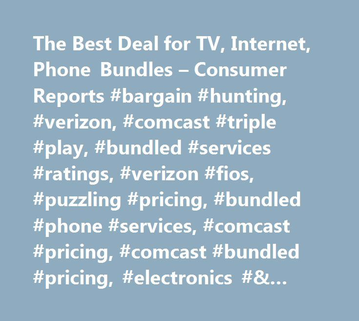 The Best Deal for TV, Internet, Phone Bundles – Consumer Reports #bargain #hunting, #verizon, #comcast #triple #play, #bundled #services #ratings, #verizon #fios, #puzzling #pricing, #bundled #phone #services, #comcast #pricing, #comcast #bundled #pricing, #electronics #& #computers http://milwaukee.remmont.com/the-best-deal-for-tv-internet-phone-bundles-consumer-reports-bargain-hunting-verizon-comcast-triple-play-bundled-services-ratings-verizon-fios-puzzling-pricing-bundled-phone/  #…