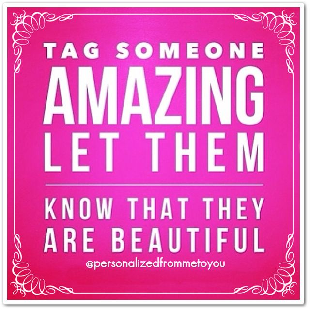 *TAG* someone AMAZING let them know they are BEAUTIFUL ...