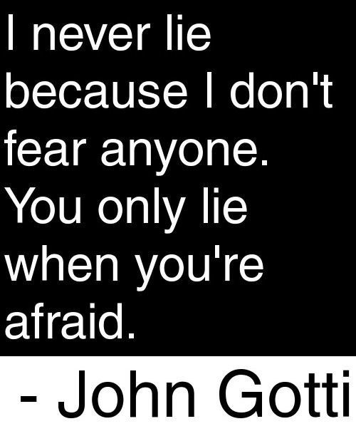 I never lie because I don't fear anyone. You only lie when you're afraid. -John Gotti