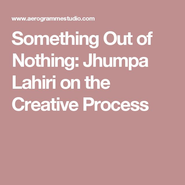 Something Out of Nothing: Jhumpa Lahiri on the Creative Process
