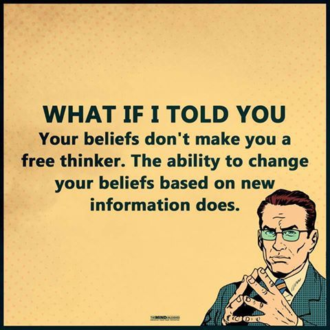 What if I told you your beliefs don't make you a free thinker. The ability to change your beliefs based on new information does.