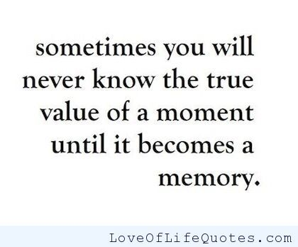Sometimes you will never know the true value of a moment until it becomes a memory - http://www.loveoflifequotes.com/inspirational/sometimes-you-will-never-know-the-true-value-of-a-moment-until-it-becomes-a-memory-2/
