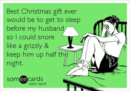 Best Christmas gift ever would be to get to sleep before my husband so I could snore like a grizzly & keep him up half the night.