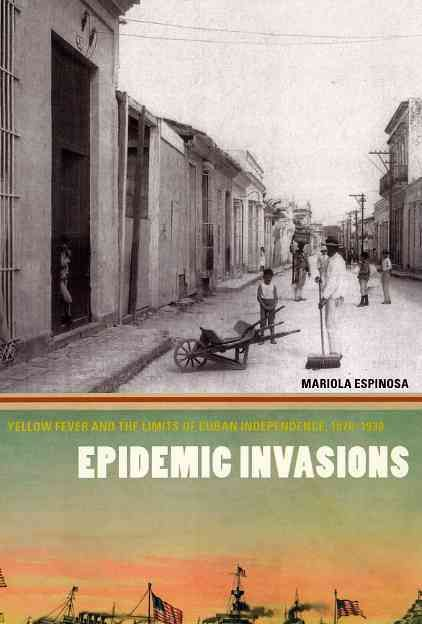 Epidemic Invasions: Fever and the Limits of Cuban Independence, 1878-1930
