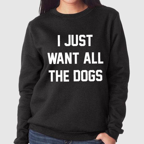 I Want All the Dogs | Quote Slogan Illustration Personalised Unisex, Tumblr, Blog Fashion Drawing Funny, Hipster, Joke, Gift, Sweater, Sweatshirt, Hoodie, Hooded, Top Men Women Ladies Boy Girl #sweater #pullover #sweatshirt #jumper #personalised #personalized #personal #dog