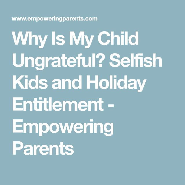 Why Is My Child Ungrateful? Selfish Kids and Holiday Entitlement - Empowering Parents