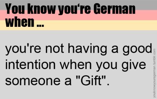 """Du weißt, dass du deutsch bist, wenn …du keine guten Absichten hast, wenn du jemandem """"Gift"""" gibst.(Submitted by anonym)"""