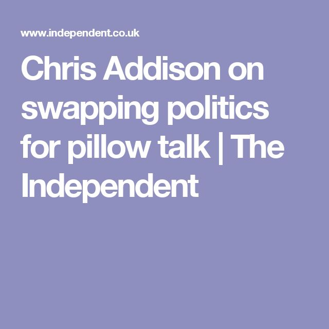 Chris Addison on swapping politics for pillow talk | The Independent